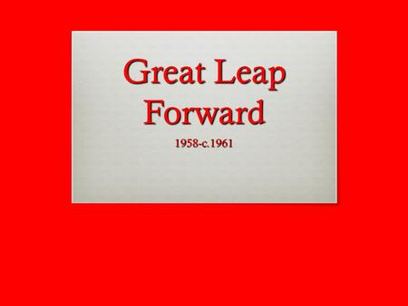 Great Leap Forward 1958-c.1961.  What was the purpose behind the implementation of the Great Leap Forward?