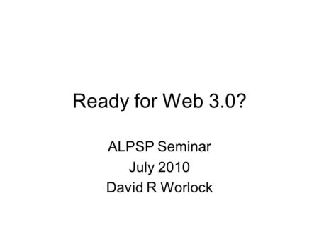 Ready for Web 3.0? ALPSP Seminar July 2010 David R Worlock.