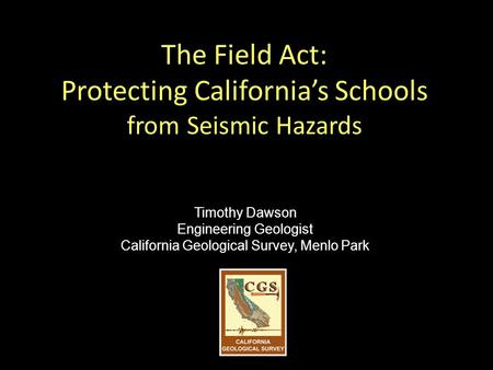 The Field Act: Protecting California's Schools from Seismic Hazards Timothy Dawson Engineering Geologist California Geological Survey, Menlo Park.