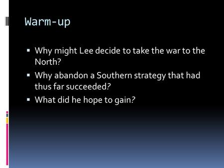 Warm-up  Why might Lee decide to take the war to the North?  Why abandon a Southern strategy that had thus far succeeded?  What did he hope to gain?