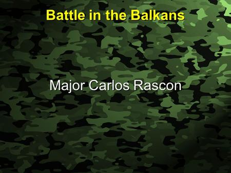 Slide 1 Battle in the Balkans Major Carlos Rascon.