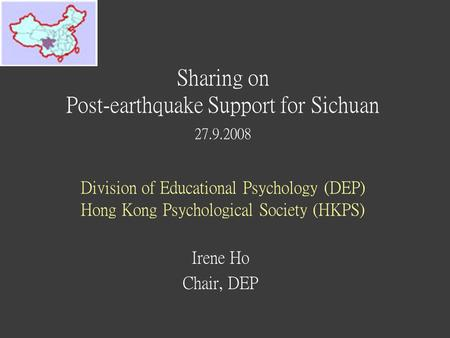 Sharing on Post-earthquake Support for Sichuan 27.9.2008 Division of Educational Psychology (DEP) Hong Kong Psychological Society (HKPS) Irene Ho Chair,