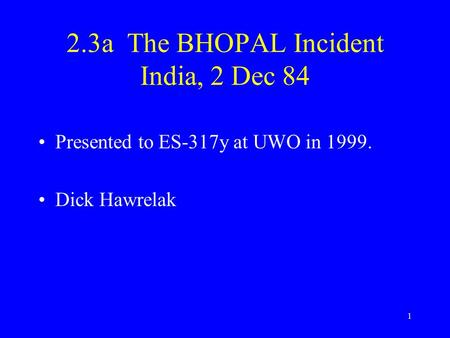 1 2.3a The BHOPAL Incident India, 2 Dec 84 Presented to ES-317y at UWO in 1999. Dick Hawrelak.