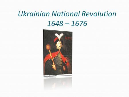 Ukrainian National Revolution 1648 – 1676. In the middle of the XVII century lack of their own state, progressive loss of the national elite, the church.
