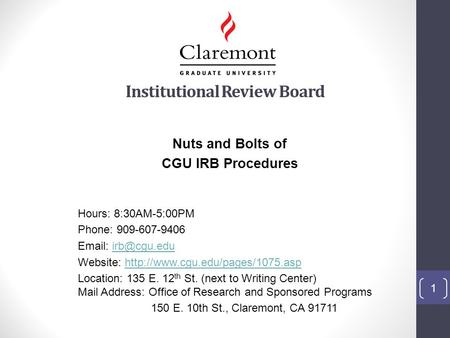 Institutional Review Board Nuts and Bolts of CGU IRB Procedures Hours: 8:30AM-5:00PM Phone: 909-607-9406   Website: