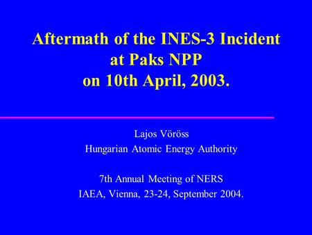 Aftermath of the INES-3 Incident at Paks NPP on 10th April, 2003. Lajos Vöröss Hungarian Atomic Energy Authority 7th Annual Meeting of NERS IAEA, Vienna,