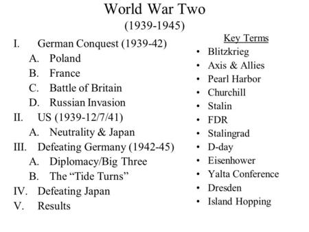 World War Two (1939-1945) Key Terms Blitzkrieg Axis & Allies Pearl Harbor Churchill Stalin FDR Stalingrad D-day Eisenhower Yalta Conference Dresden Island.