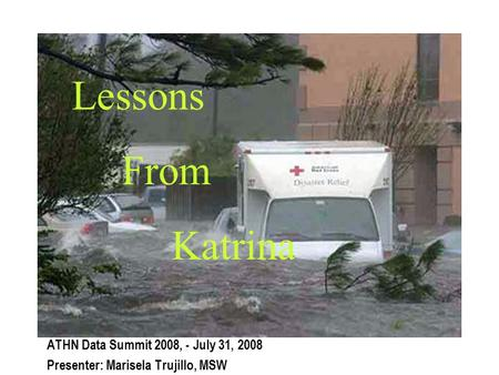Lessons From Katrina ATHN Data Summit 2008, - July 31, 2008 Presenter: Marisela Trujillo, MSW.