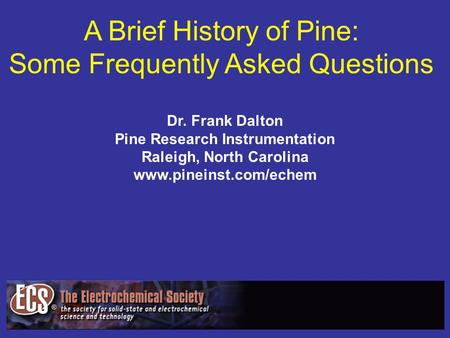 A Brief History of Pine: Some Frequently Asked Questions Dr. Frank Dalton Pine Research Instrumentation Raleigh, North Carolina www.pineinst.com/echem.