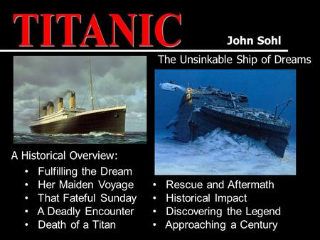 John Sohl The Unsinkable Ship of Dreams A Historical Overview: Rescue and Aftermath Historical Impact Discovering the Legend Approaching a Century Fulfilling.