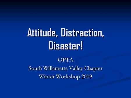Attitude, Distraction, Disaster! OPTA South Willamette Valley Chapter Winter Workshop 2009.