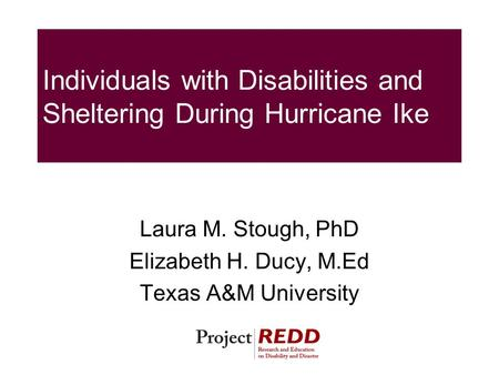 Individuals with Disabilities and Sheltering During Hurricane Ike Laura M. Stough, PhD Elizabeth H. Ducy, M.Ed Texas A&M University.