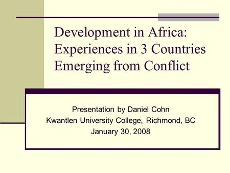 Development in Africa: Experiences in 3 Countries Emerging from Conflict Presentation by Daniel Cohn Kwantlen University College, Richmond, BC January.