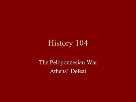 History 104 The Peloponnesian War Athens' Defeat.