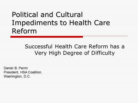Political and Cultural Impediments to Health Care Reform Successful Health Care Reform has a Very High Degree of Difficulty Daniel B. Perrin President,