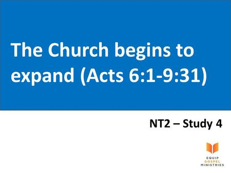The Church begins to expand (Acts 6:1-9:31) NT2 – Study 4.