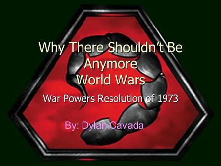 Why There Shouldn't Be Anymore World Wars War Powers Resolution of 1973 By: Dylan Cavada.