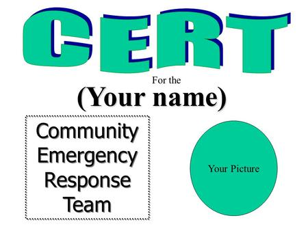 Community Emergency Response Team Community Emergency Response Team (Your name) For the Your Picture.