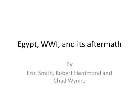Egypt, WWI, and its aftermath By Erin Smith, Robert Hardmond and Chad Wynne.