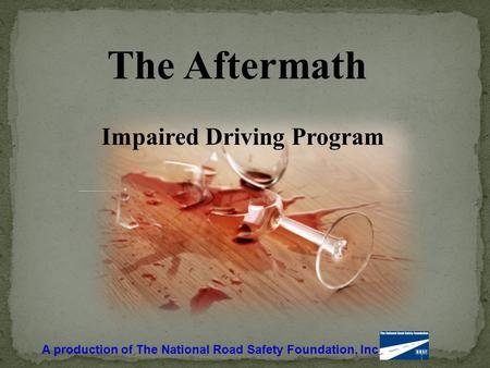 The Aftermath Impaired Driving Program A production of The National Road Safety Foundation, Inc.
