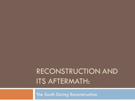 RECONSTRUCTION AND ITS AFTERMATH: The South During Reconstruction.