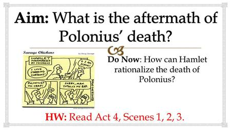 Do Now : How can Hamlet rationalize the death of Polonius? HW: Read Act 4, Scenes 1, 2, 3.