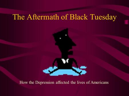The Aftermath of Black Tuesday How the Depression affected the lives of Americans.