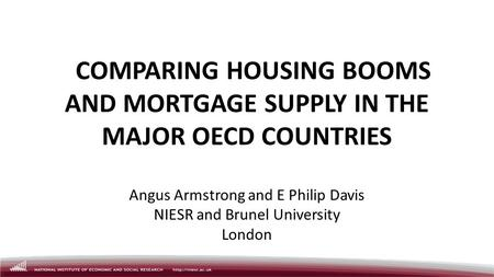 COMPARING HOUSING BOOMS AND MORTGAGE SUPPLY IN THE MAJOR OECD COUNTRIES Angus Armstrong and E Philip Davis NIESR and Brunel University London.