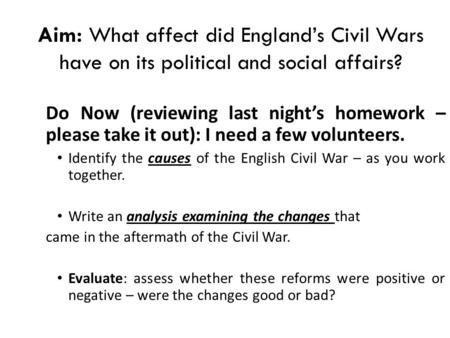 Aim: What affect did England's Civil Wars have on its political and social affairs? Do Now (reviewing last night's homework – please take it out): I need.