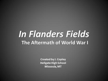 In Flanders Fields The Aftermath of World War I Created by J. Copley Hellgate High School Missoula, MT.