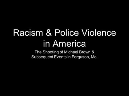 Racism & Police Violence in America The Shooting of Michael Brown & Subsequent Events in Ferguson, Mo.
