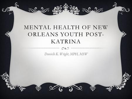 MENTAL HEALTH OF NEW ORLEANS YOUTH POST- KATRINA Danielle K. Wright, MPH, MSW.