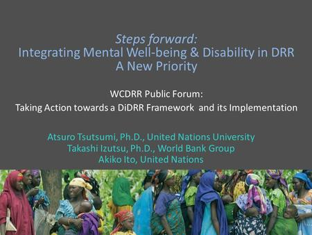 Steps forward: Integrating Mental Well-being & Disability in DRR A New Priority WCDRR Public Forum: Taking Action towards a DiDRR Framework and its Implementation.