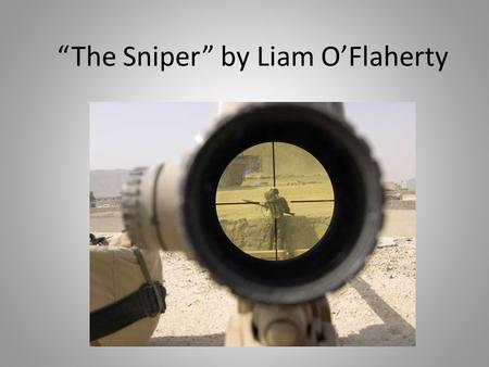 """The Sniper"" by Liam O'Flaherty. Author Liam O'Flaherty, 1896-1984 20 th century Irish novelist University College, Dublin Careers: Catholic priesthood,"
