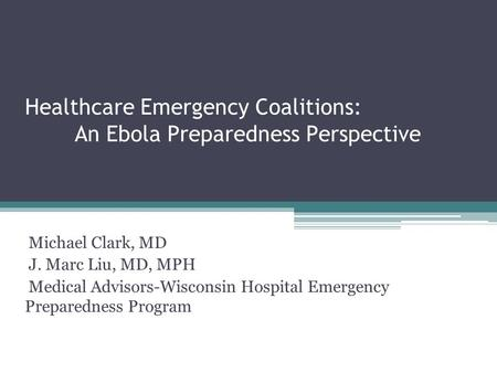 Healthcare Emergency Coalitions: An Ebola Preparedness Perspective Michael Clark, MD J. Marc Liu, MD, MPH Medical Advisors-Wisconsin Hospital Emergency.