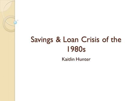Savings & Loan Crisis of the 1980s Kaitlin Hunter.