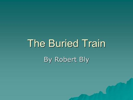 The Buried Train By Robert Bly. Robert Bly  Robert was born December 23, 1926 in Madison Minnesota  He graduated from high school in 1944 and enlisted.
