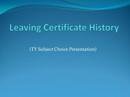 (TY Subject Choice Presentation). Why Study History??? Your choice of subject for Leaving Certificate may influence your future career or third level.
