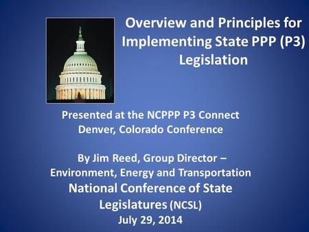 Overview and Principles for Implementing State PPP (P3) Legislation Presented at the NCPPP P3 Connect Denver, Colorado Conference By Jim Reed, Group Director.