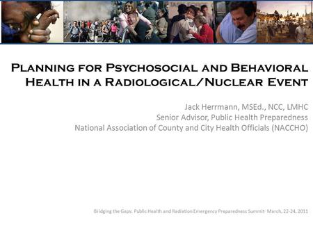Planning for Psychosocial and Behavioral Health in a Radiological/Nuclear Event Jack Herrmann, MSEd., NCC, LMHC Senior Advisor, Public Health Preparedness.