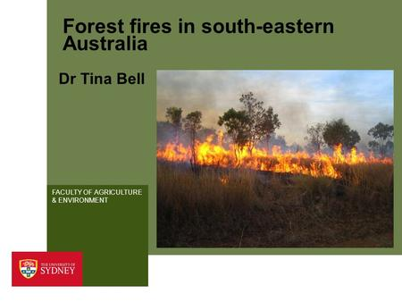 FACULTY OF AGRICULTURE & ENVIRONMENT Forest fires in south-eastern Australia Dr Tina Bell.