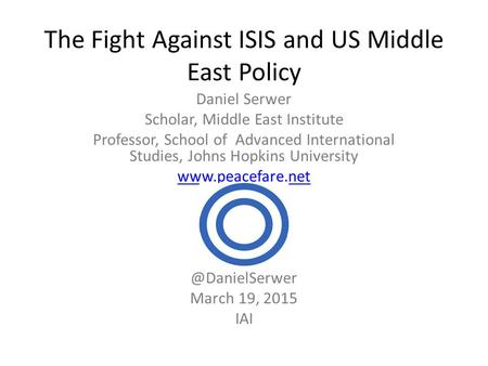 The Fight Against ISIS and US Middle East Policy Daniel Serwer Scholar, Middle East Institute Professor, School of Advanced International Studies, Johns.