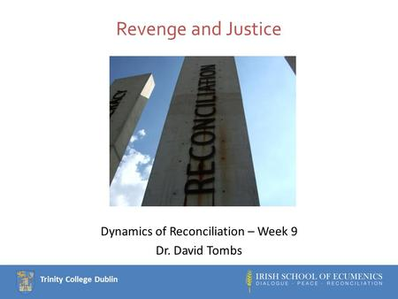 Trinity College Dublin Revenge and Justice Dynamics of Reconciliation – Week 9 Dr. David Tombs.