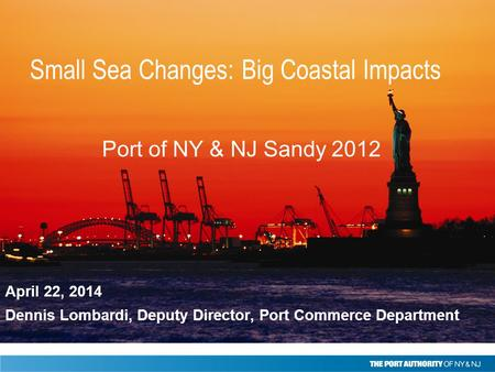 April 22, 2014 Dennis Lombardi, Deputy Director, Port Commerce Department Port of NY & NJ Sandy 2012 Small Sea Changes: Big Coastal Impacts.