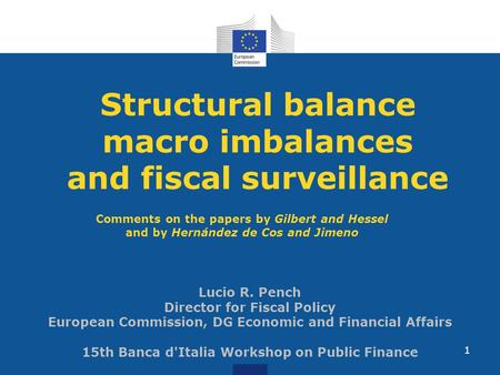 Structural balance macro imbalances and fiscal surveillance Lucio R. Pench Director for Fiscal Policy European Commission, DG Economic and Financial Affairs.