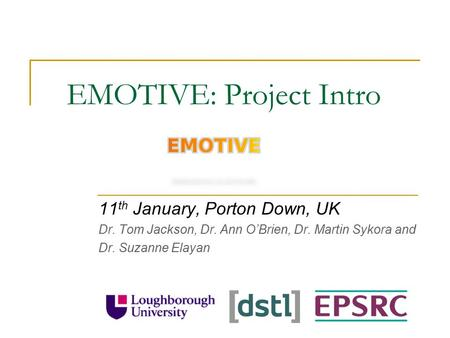 EMOTIVE: Project Intro 11 th January, Porton Down, UK Dr. Tom Jackson, Dr. Ann O'Brien, Dr. Martin Sykora and Dr. Suzanne Elayan.