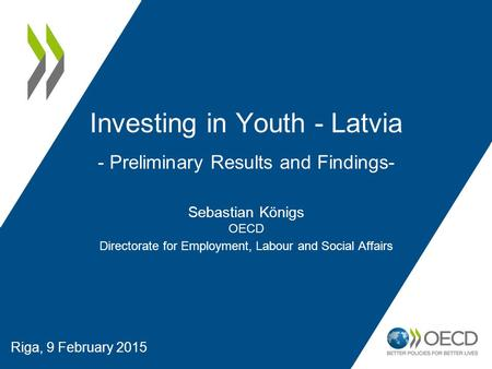 Riga, 9 February 2015 Investing in Youth - Latvia - Preliminary Results and Findings- Sebastian Königs OECD Directorate for Employment, Labour and Social.