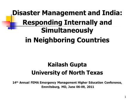 Disaster Management and India: Responding Internally and Simultaneously in Neighboring Countries Kailash Gupta University of North Texas 14 th Annual FEMA.