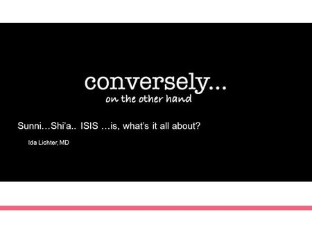 Sunni…Shi'a.. ISIS …is, what's it all about? Ida Lichter, MD.