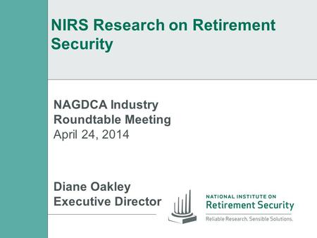 NIRS Research on Retirement Security NAGDCA Industry Roundtable Meeting April 24, 2014 Diane Oakley Executive Director.